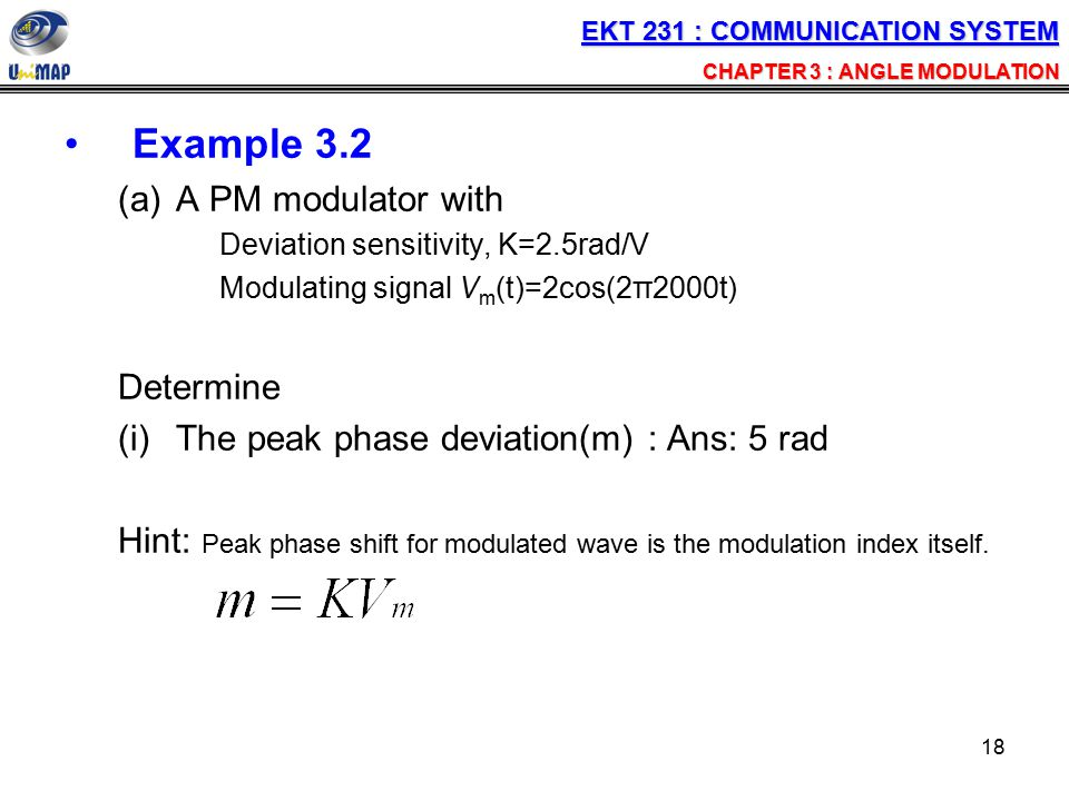 18 Example 3.2 (a)A PM modulator with Deviation sensitivity, K=2.5rad/V Modulating signal V m (t)=2cos(2π2000t) Determine (i)The peak phase deviation(