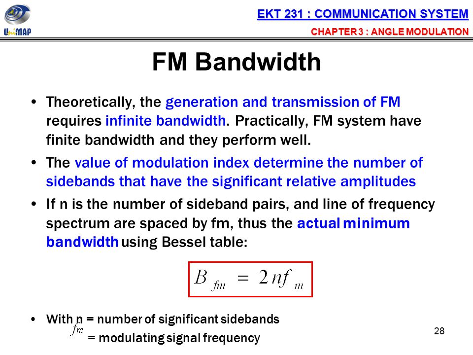 28 FM Bandwidth Theoretically, the generation and transmission of FM requires infinite bandwidth. Practically, FM system have finite bandwidth and the