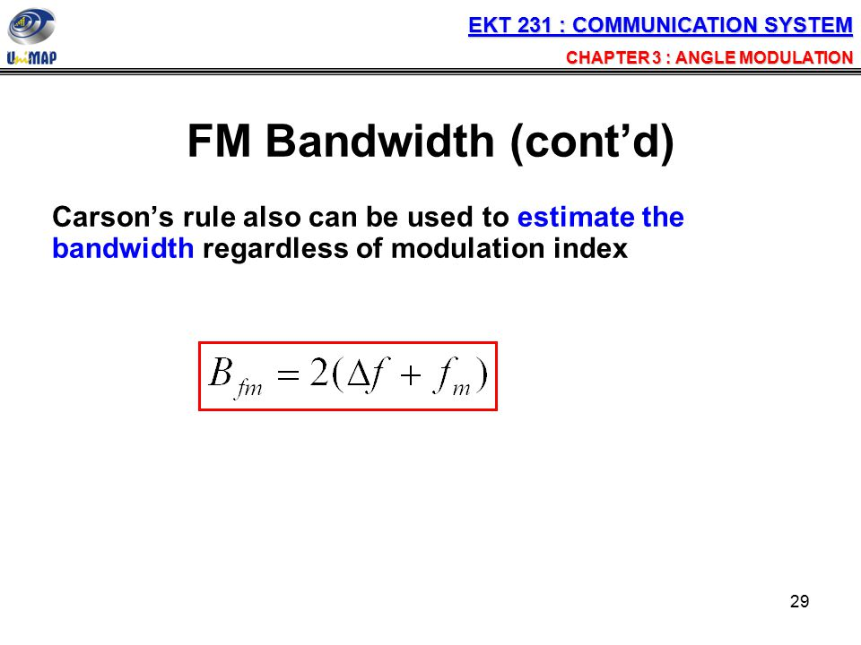 29 FM Bandwidth (cont'd) Carson's rule also can be used to estimate the bandwidth regardless of modulation index EKT 231 : COMMUNICATION SYSTEM CHAPTE