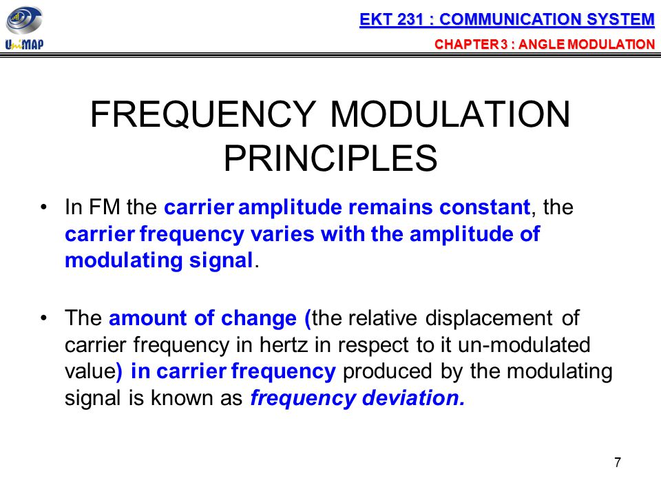 7 FREQUENCY MODULATION PRINCIPLES In FM the carrier amplitude remains constant, the carrier frequency varies with the amplitude of modulating signal.
