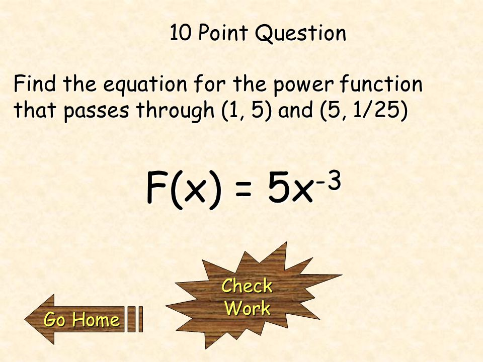 A power function 5 Point Question What type of function is this? F(x) = 3x -2 CheckWork Go Home Go Home