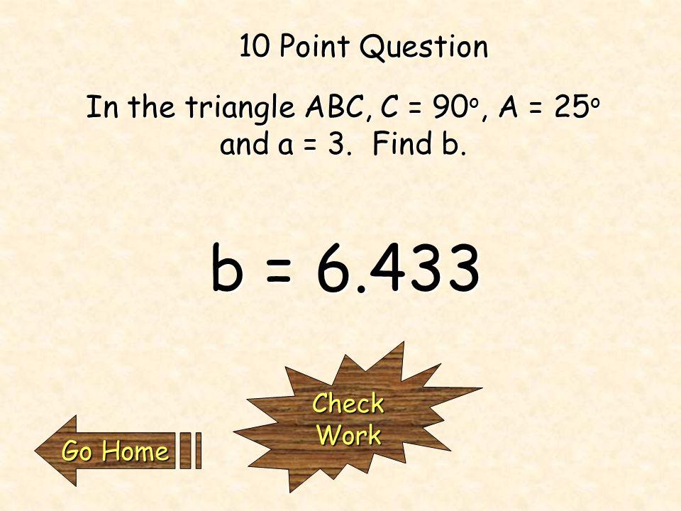 In the triangle ABC, C = 90 o, A = 25 o and a = 3.