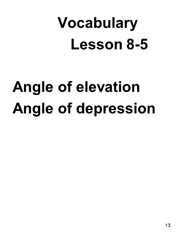 13 Vocabulary Lesson 8-5 Angle of elevation Angle of depression