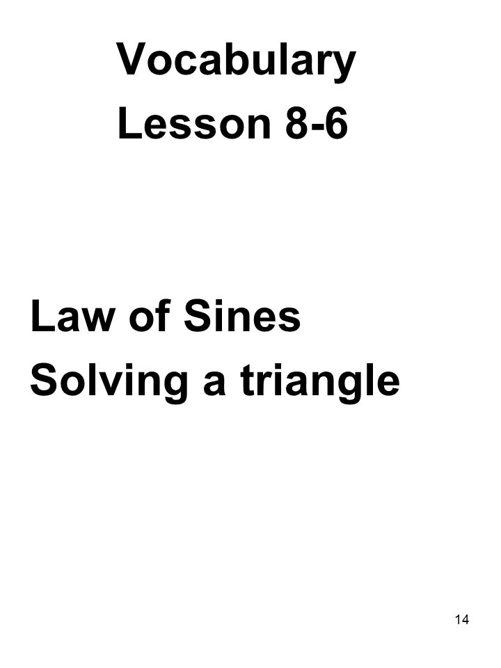 14 Vocabulary Lesson 8-6 Law of Sines Solving a triangle