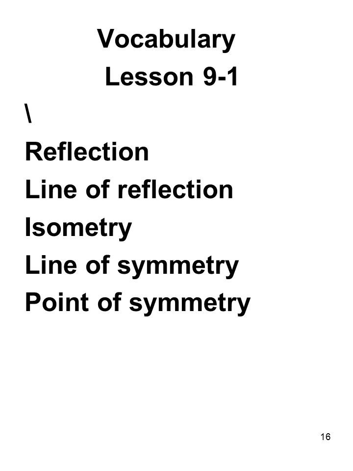 16 Vocabulary Lesson 9-1 \ Reflection Line of reflection Isometry Line of symmetry Point of symmetry
