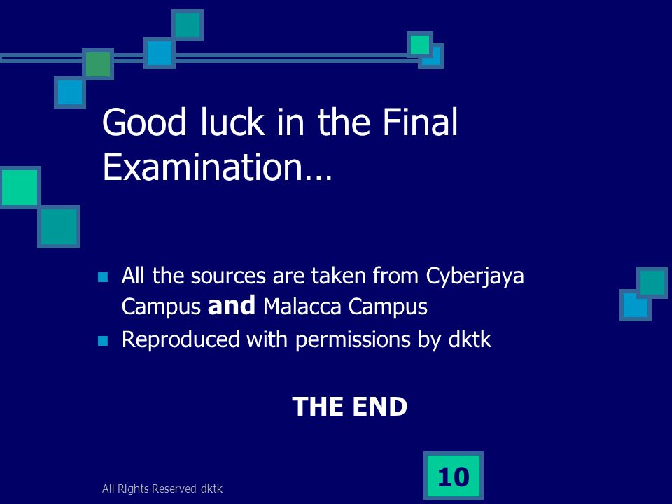 All Rights Reserved dktk 10 Good luck in the Final Examination… All the sources are taken from Cyberjaya Campus and Malacca Campus Reproduced with permissions by dktk THE END