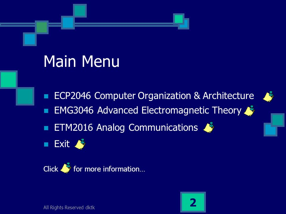 All Rights Reserved dktk 2 Main Menu ECP2046 Computer Organization & Architecture EMG3046 Advanced Electromagnetic Theory ETM2016 Analog Communications Exit Click for more information…