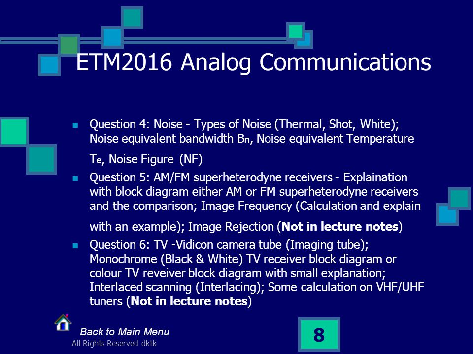 All Rights Reserved dktk 8 ETM2016 Analog Communications Question 4: Noise - Types of Noise (Thermal, Shot, White); Noise equivalent bandwidth B n, Noise equivalent Temperature T e, Noise Figure (NF) Question 5: AM/FM superheterodyne receivers - Explaination with block diagram either AM or FM superheterodyne receivers and the comparison; Image Frequency (Calculation and explain with an example); Image Rejection (Not in lecture notes) Question 6: TV -Vidicon camera tube (Imaging tube); Monochrome (Black & White) TV receiver block diagram or colour TV reveiver block diagram with small explanation; Interlaced scanning (Interlacing); Some calculation on VHF/UHF tuners (Not in lecture notes) Back to Main Menu