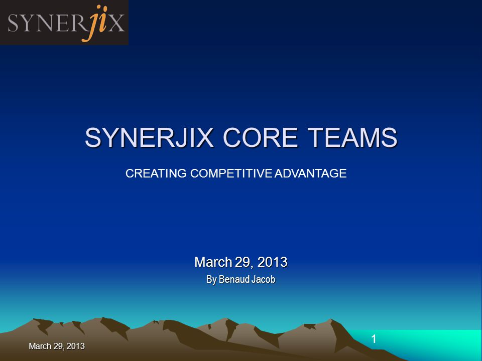 March 29, 2013 1 SYNERJIX CORE TEAMS March 29, 2013 By Benaud Jacob CREATING COMPETITIVE ADVANTAGE