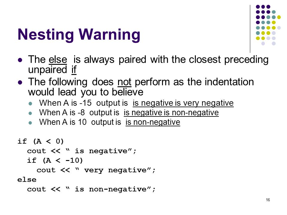 16 Nesting Warning The else is always paired with the closest preceding unpaired if The following does not perform as the indentation would lead you to believe When A is -15 output is is negative is very negative When A is -8 output is is negative is non-negative When A is 10 output is is non-negative if (A < 0) cout << is negative ; if (A < -10) cout << very negative ; else cout << is non-negative ;