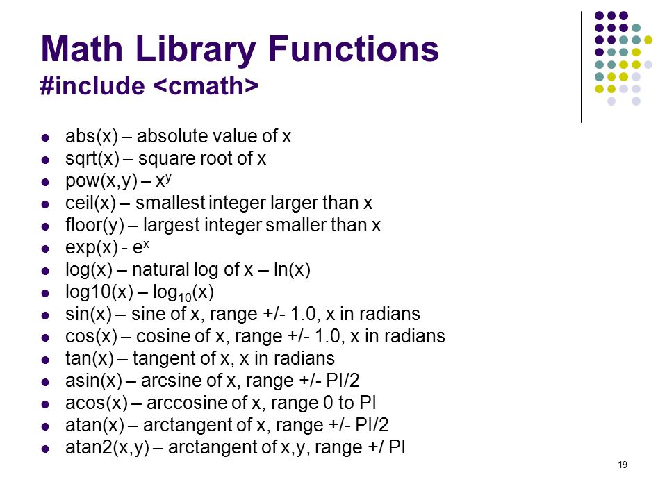 19 Math Library Functions #include abs(x) – absolute value of x sqrt(x) – square root of x pow(x,y) – x y ceil(x) – smallest integer larger than x floor(y) – largest integer smaller than x exp(x) - e x log(x) – natural log of x – ln(x) log10(x) – log 10 (x) sin(x) – sine of x, range +/- 1.0, x in radians cos(x) – cosine of x, range +/- 1.0, x in radians tan(x) – tangent of x, x in radians asin(x) – arcsine of x, range +/- PI/2 acos(x) – arccosine of x, range 0 to PI atan(x) – arctangent of x, range +/- PI/2 atan2(x,y) – arctangent of x,y, range +/ PI