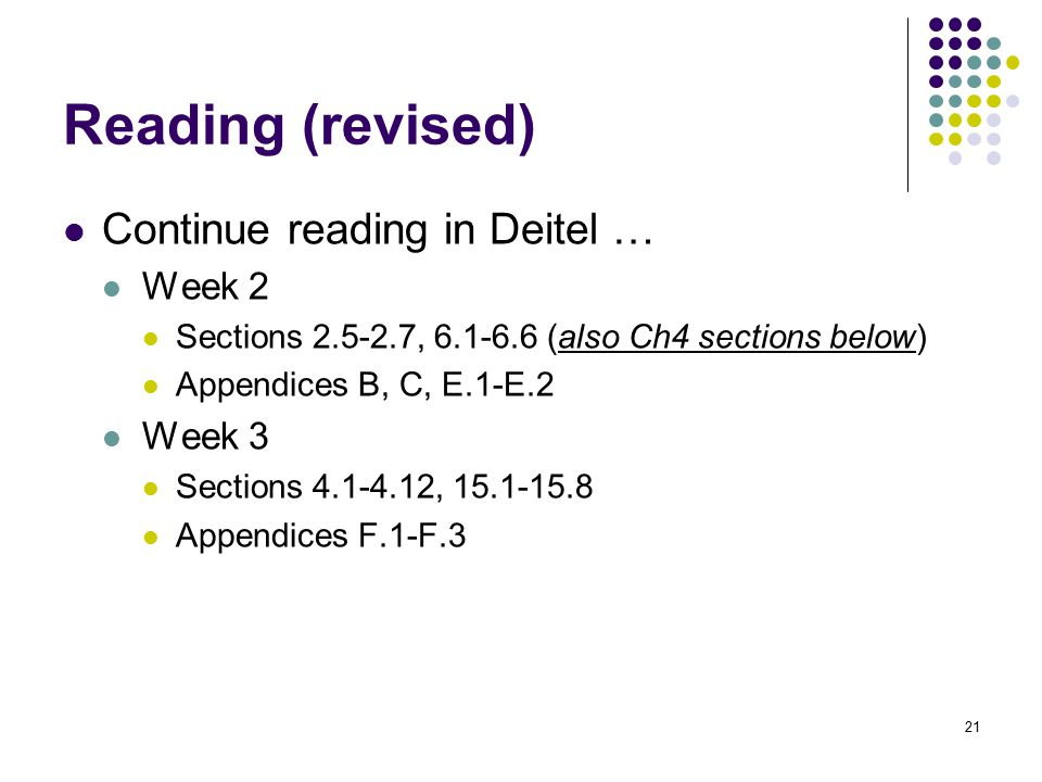 21 Reading (revised) Continue reading in Deitel … Week 2 Sections 2.5-2.7, 6.1-6.6 (also Ch4 sections below) Appendices B, C, E.1-E.2 Week 3 Sections 4.1-4.12, 15.1-15.8 Appendices F.1-F.3