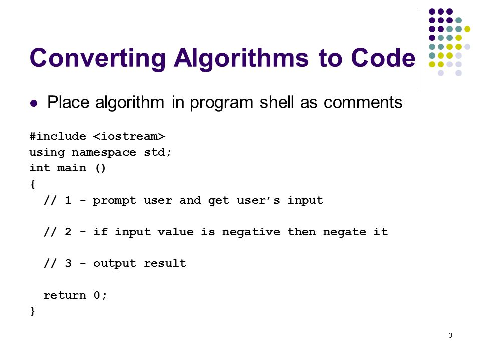 3 Converting Algorithms to Code Place algorithm in program shell as comments #include using namespace std; int main () { // 1 - prompt user and get user's input // 2 - if input value is negative then negate it // 3 - output result return 0; }