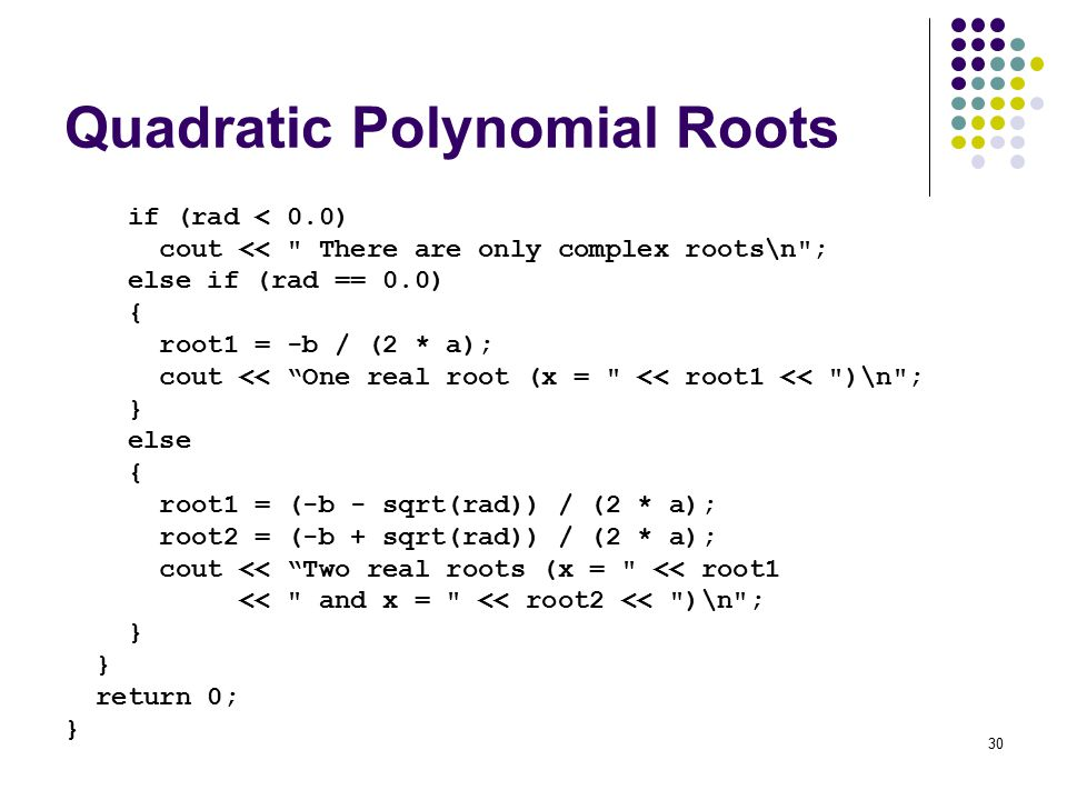 30 Quadratic Polynomial Roots if (rad < 0.0) cout << There are only complex roots\n ; else if (rad == 0.0) { root1 = -b / (2 * a); cout << One real root (x = << root1 << )\n ; } else { root1 = (-b - sqrt(rad)) / (2 * a); root2 = (-b + sqrt(rad)) / (2 * a); cout << Two real roots (x = << root1 << and x = << root2 << )\n ; } return 0; }