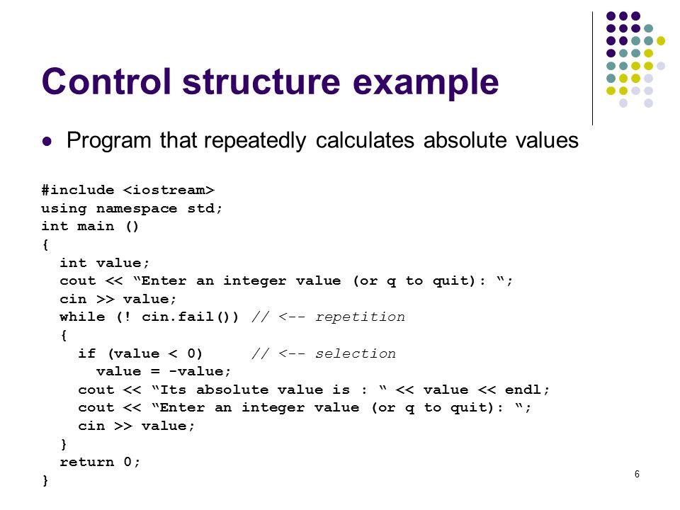 6 Control structure example Program that repeatedly calculates absolute values #include using namespace std; int main () { int value; cout << Enter an integer value (or q to quit): ; cin >> value; while (.
