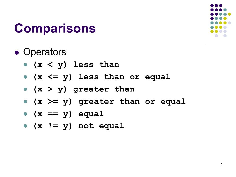 7 Comparisons Operators (x < y) less than (x <= y) less than or equal (x > y) greater than (x >= y) greater than or equal (x == y) equal (x != y) not equal