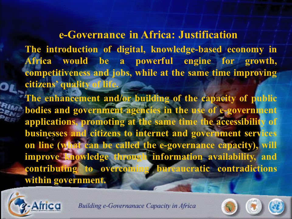 e-Governance in Africa: Justification The introduction of digital, knowledge-based economy in Africa would be a powerful engine for growth, competitiveness and jobs, while at the same time improving citizens' quality of life.