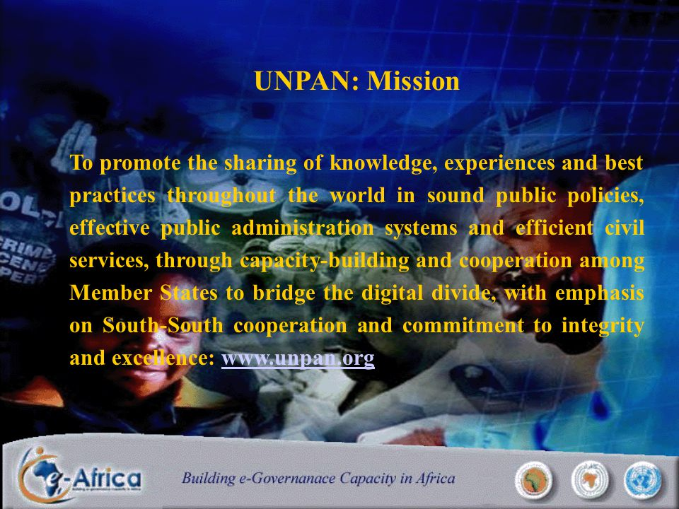 UNPAN: Mission To promote the sharing of knowledge, experiences and best practices throughout the world in sound public policies, effective public administration systems and efficient civil services, through capacity-building and cooperation among Member States to bridge the digital divide, with emphasis on South-South cooperation and commitment to integrity and excellence: www.unpan.orgwww.unpan.org