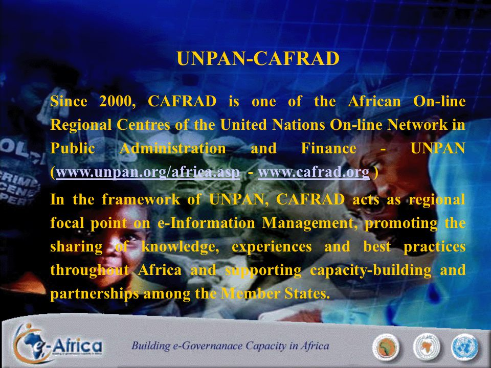 UNPAN-CAFRAD Since 2000, CAFRAD is one of the African On-line Regional Centres of the United Nations On-line Network in Public Administration and Finance - UNPAN (www.unpan.org/africa.asp - www.cafrad.org )www.unpan.org/africa.aspwww.cafrad.org In the framework of UNPAN, CAFRAD acts as regional focal point on e-Information Management, promoting the sharing of knowledge, experiences and best practices throughout Africa and supporting capacity-building and partnerships among the Member States.