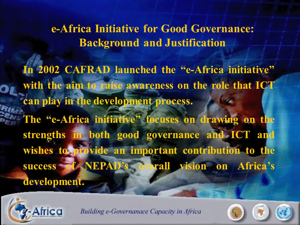 e-Africa Initiative for Good Governance: Background and Justification In 2002 CAFRAD launched the e-Africa initiative with the aim to raise awareness on the role that ICT can play in the development process.