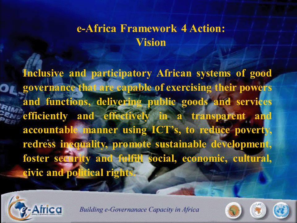 e-Africa Framework 4 Action: Vision Inclusive and participatory African systems of good governance that are capable of exercising their powers and functions, delivering public goods and services efficiently and effectively in a transparent and accountable manner using ICT's, to reduce poverty, redress inequality, promote sustainable development, foster security and fulfill social, economic, cultural, civic and political rights.