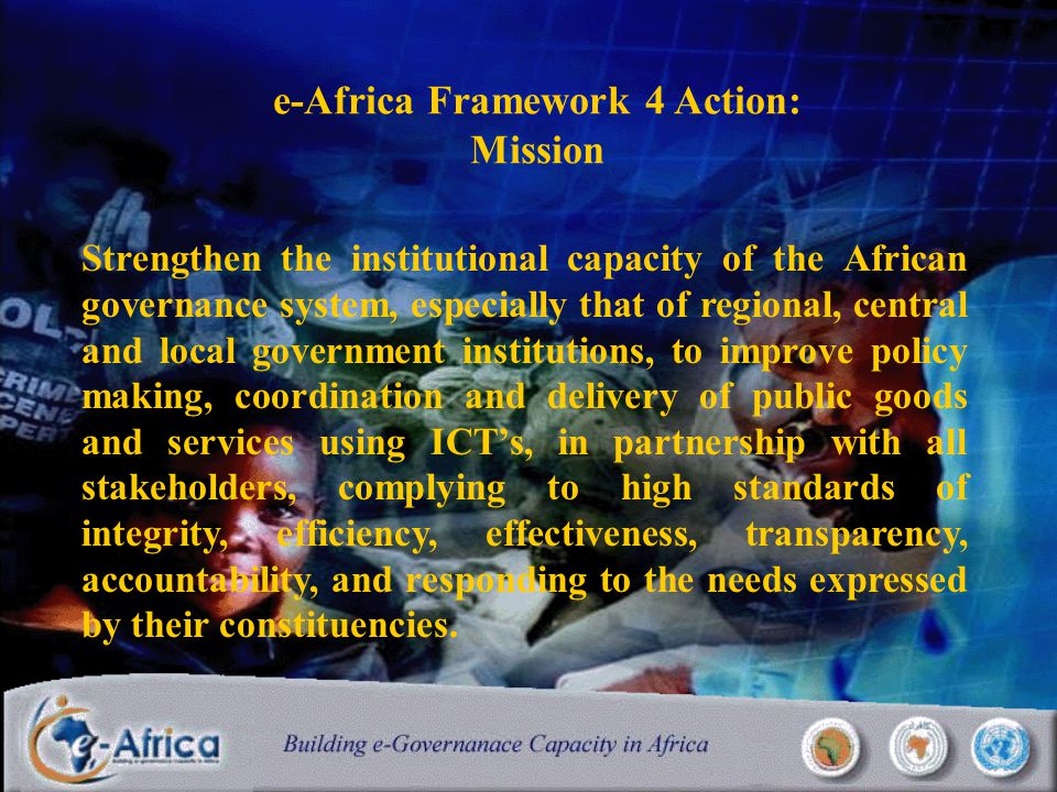 e-Africa Framework 4 Action: Mission Strengthen the institutional capacity of the African governance system, especially that of regional, central and local government institutions, to improve policy making, coordination and delivery of public goods and services using ICT's, in partnership with all stakeholders, complying to high standards of integrity, efficiency, effectiveness, transparency, accountability, and responding to the needs expressed by their constituencies.