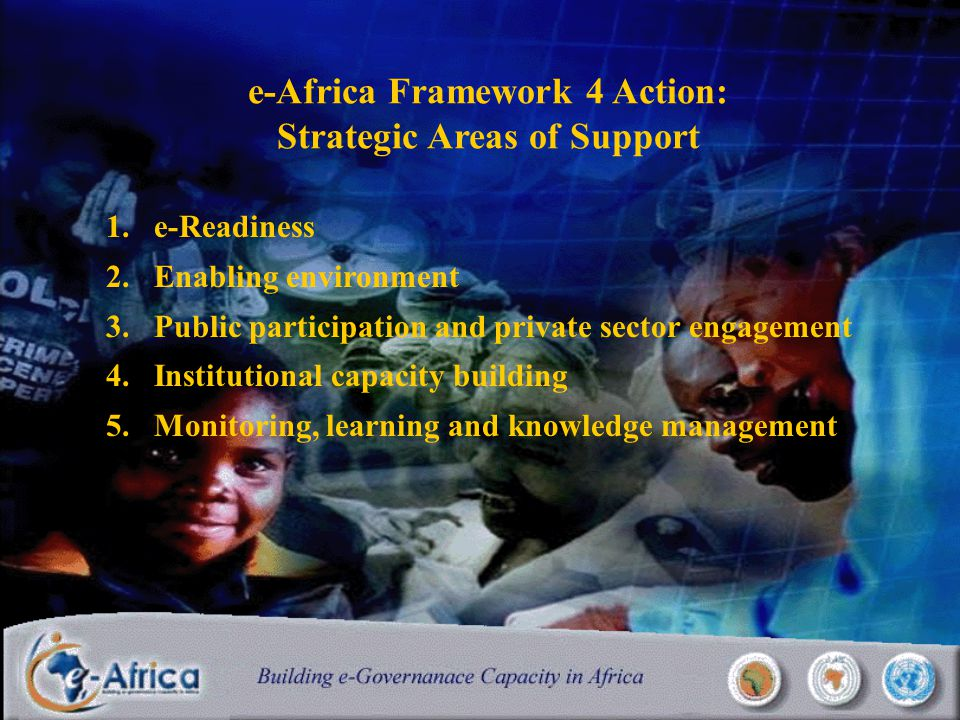 e-Africa Framework 4 Action: Strategic Areas of Support 1.e-Readiness 2.Enabling environment 3.Public participation and private sector engagement 4.Institutional capacity building 5.Monitoring, learning and knowledge management