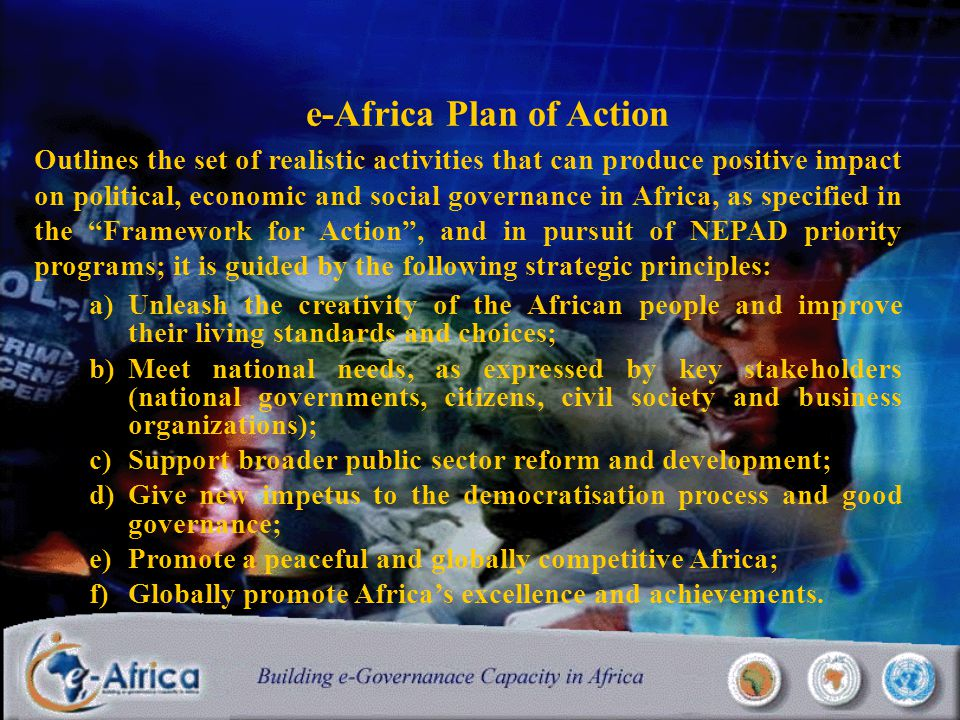 e-Africa Plan of Action Outlines the set of realistic activities that can produce positive impact on political, economic and social governance in Africa, as specified in the Framework for Action , and in pursuit of NEPAD priority programs; it is guided by the following strategic principles: a)Unleash the creativity of the African people and improve their living standards and choices; b)Meet national needs, as expressed by key stakeholders (national governments, citizens, civil society and business organizations); c)Support broader public sector reform and development; d)Give new impetus to the democratisation process and good governance; e)Promote a peaceful and globally competitive Africa; f)Globally promote Africa's excellence and achievements.