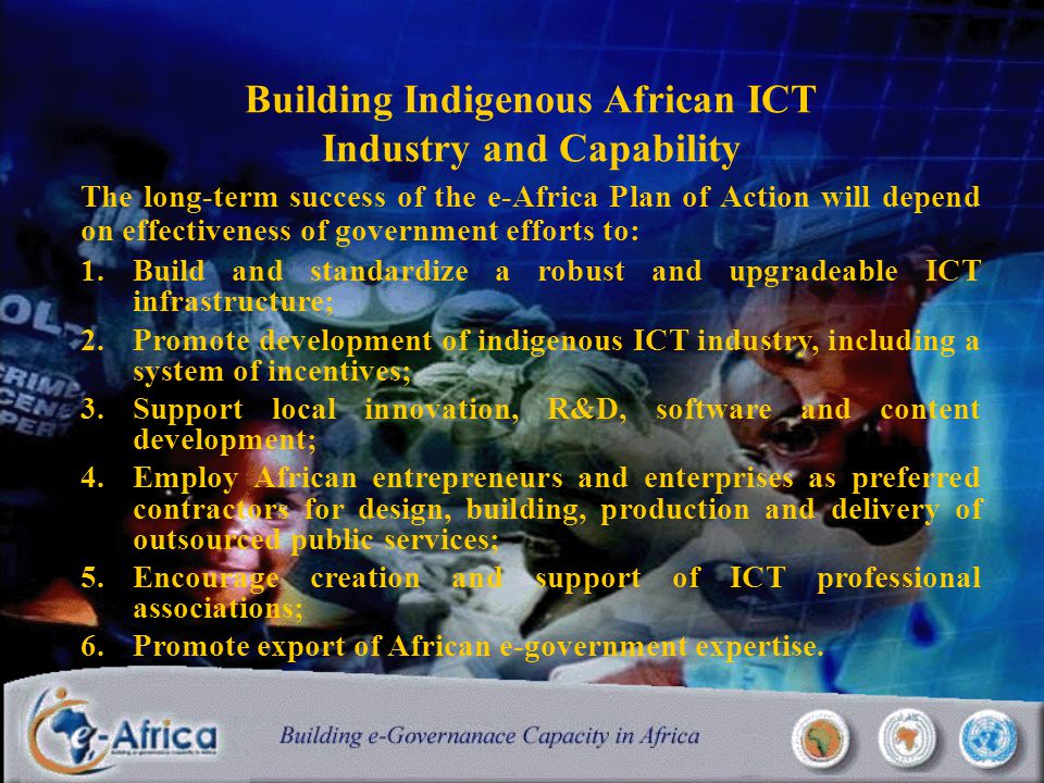 Building Indigenous African ICT Industry and Capability The long-term success of the e-Africa Plan of Action will depend on effectiveness of government efforts to: 1.Build and standardize a robust and upgradeable ICT infrastructure; 2.Promote development of indigenous ICT industry, including a system of incentives; 3.Support local innovation, R&D, software and content development; 4.Employ African entrepreneurs and enterprises as preferred contractors for design, building, production and delivery of outsourced public services; 5.Encourage creation and support of ICT professional associations; 6.Promote export of African e-government expertise.