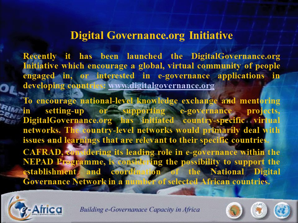 Digital Governance.org Initiative Recently it has been launched the DigitalGovernance.org Initiative which encourage a global, virtual community of people engaged in, or interested in e-governance applications in developing countries: www.digitalgovernance.orgwww.digitalgovernance.org To encourage national-level knowledge exchange and mentoring in setting-up or supporting e-governance projects, DigitalGovernance.org has initiated country-specific virtual networks.