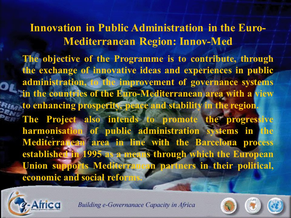 Innovation in Public Administration in the Euro- Mediterranean Region: Innov-Med The objective of the Programme is to contribute, through the exchange of innovative ideas and experiences in public administration, to the improvement of governance systems in the countries of the Euro-Mediterranean area with a view to enhancing prosperity, peace and stability in the region.