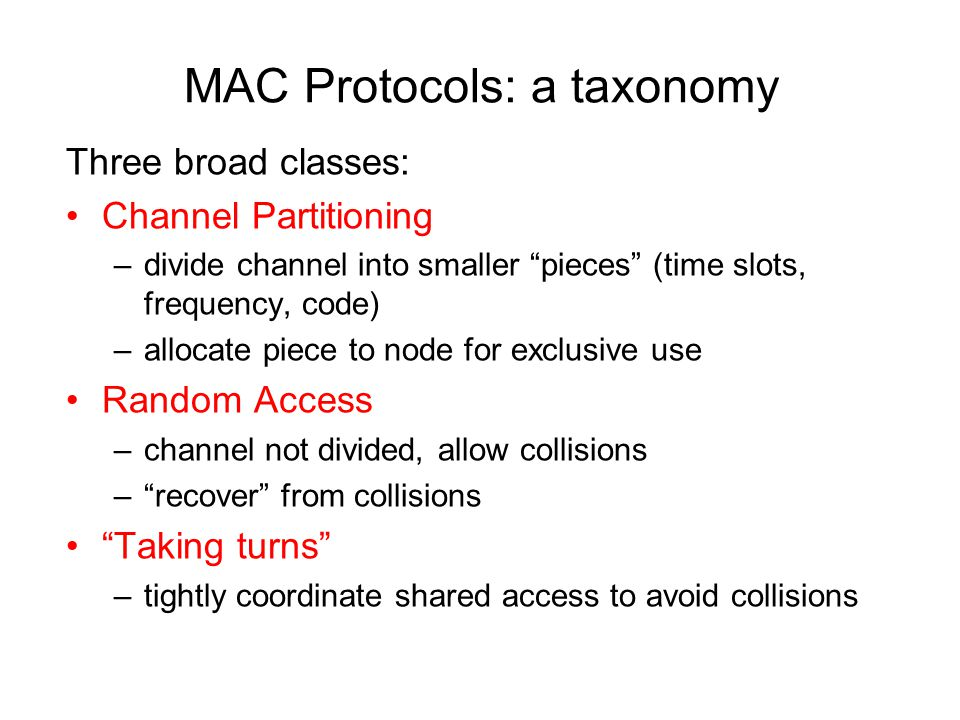 "MAC Protocols: a taxonomy Three broad classes: Channel Partitioning –divide channel into smaller ""pieces"" (time slots, frequency, code) –allocate piec"