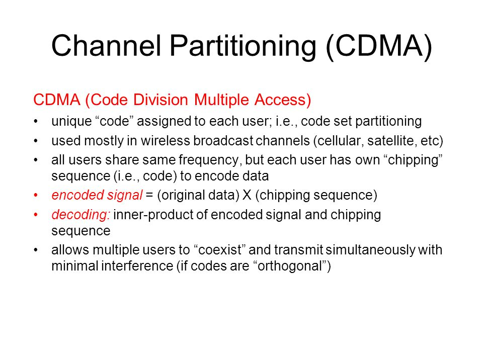 "Channel Partitioning (CDMA) CDMA (Code Division Multiple Access) unique ""code"" assigned to each user; i.e., code set partitioning used mostly in wirel"
