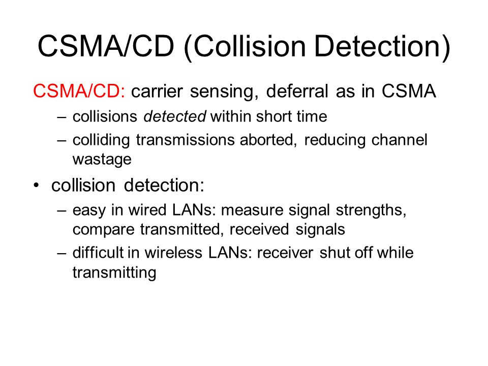 CSMA/CD (Collision Detection) CSMA/CD: carrier sensing, deferral as in CSMA –collisions detected within short time –colliding transmissions aborted, r