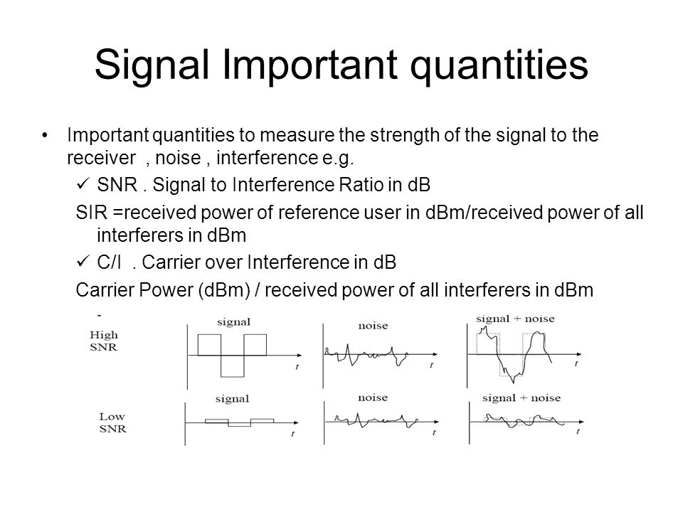 Signal Important quantities Important quantities to measure the strength of the signal to the receiver, noise, interference e.g. SNR. Signal to Interf