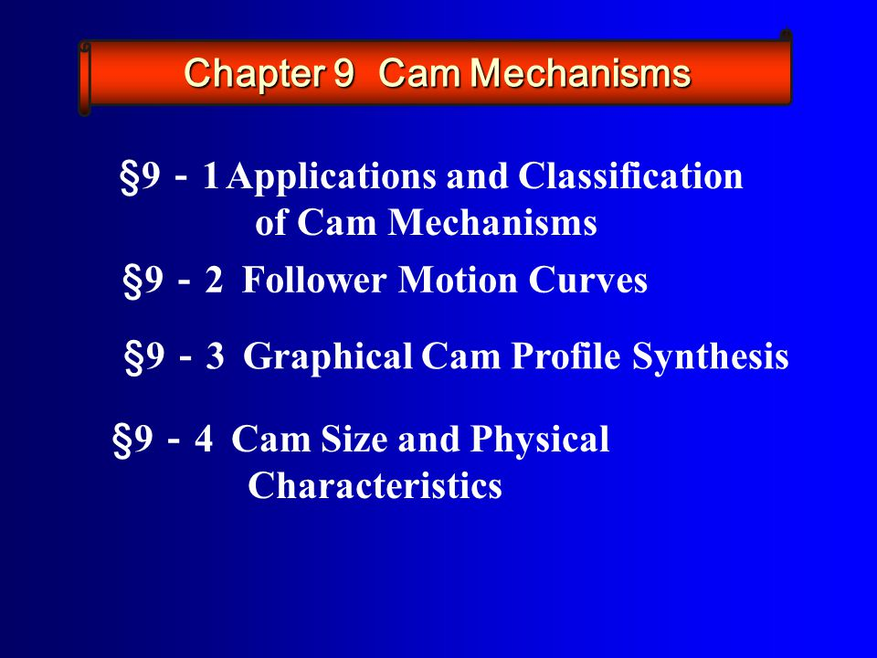§9 - 2 Follower Motion Curves §9 - 3 Graphical Cam Profile Synthesis §9 - 4 Cam Size and Physical Characteristics §9 - 1 Applications and Classification of Cam Mechanisms Chapter 9 Cam Mechanisms
