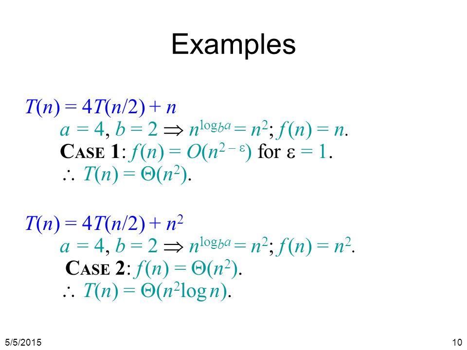 5/5/201510 Examples T(n) = 4T(n/2) + n a = 4, b = 2  n log b a = n 2 ; f (n) = n.