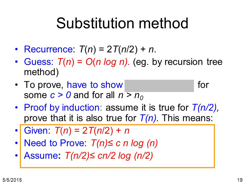 5/5/201519 Recurrence: T(n) = 2T(n/2) + n. Guess: T(n) = O(n log n). (eg. by recursion tree method) To prove, have to show T(n) ≤ c n log n for some c