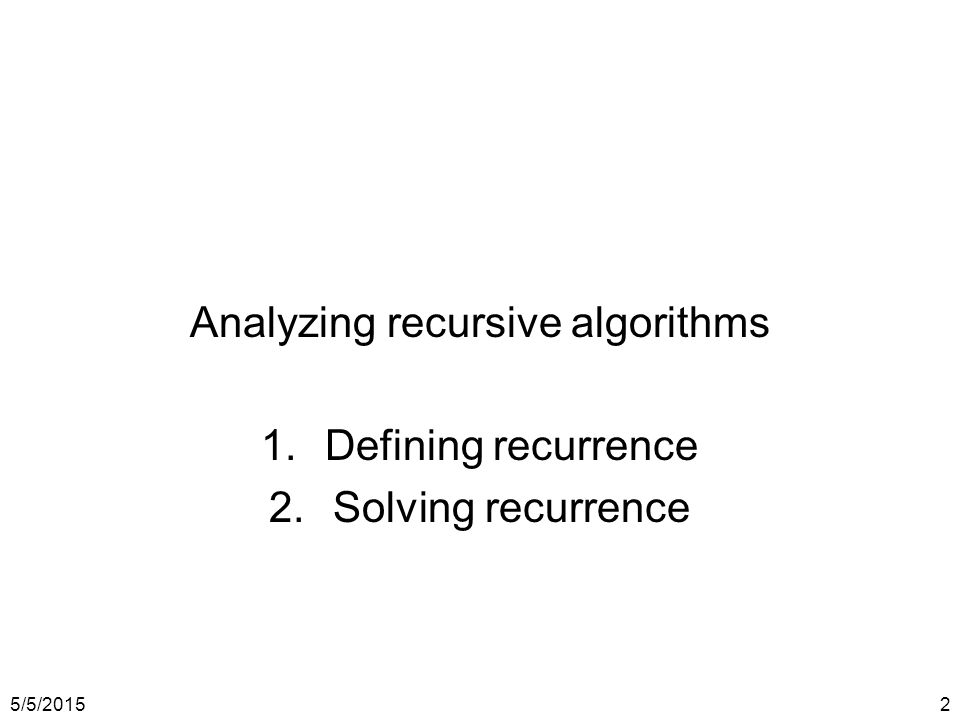 5/5/20152 Analyzing recursive algorithms 1.Defining recurrence 2.Solving recurrence