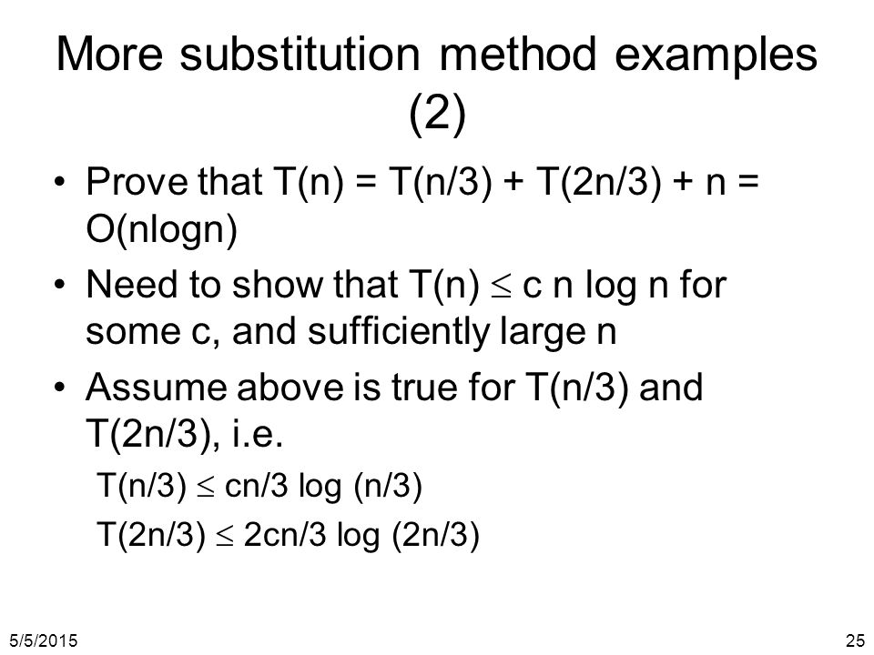 5/5/201525 More substitution method examples (2) Prove that T(n) = T(n/3) + T(2n/3) + n = O(nlogn) Need to show that T(n)  c n log n for some c, and