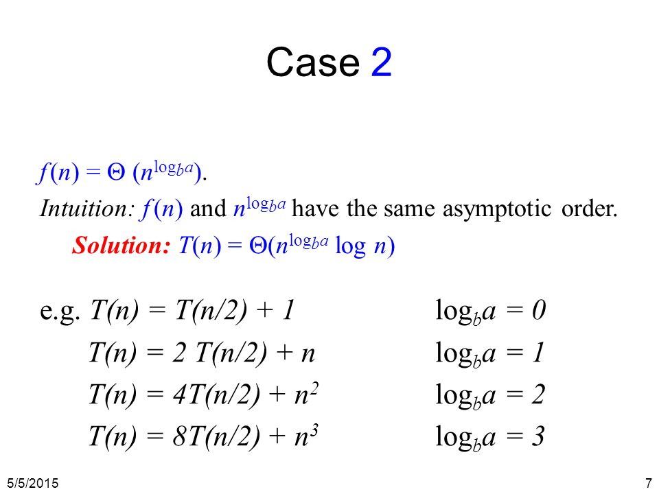5/5/20157 Case 2 f (n) =  (n log b a ). Intuition: f (n) and n log b a have the same asymptotic order. Solution: T(n) =  (n log b a log n) e.g. T(n