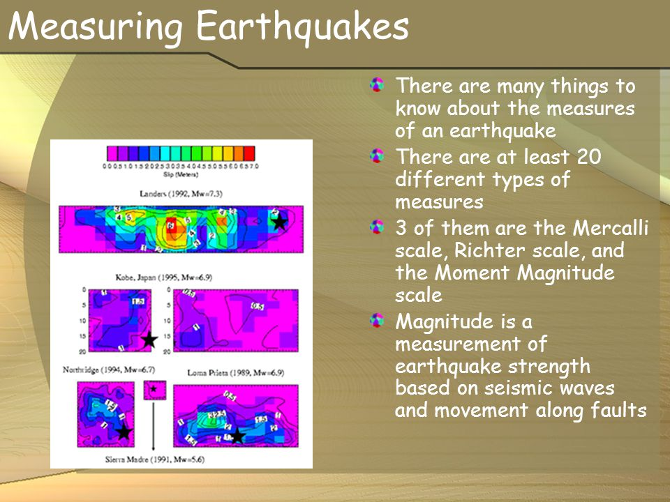 Measuring Earthquakes There are many things to know about the measures of an earthquake There are at least 20 different types of measures 3 of them ar