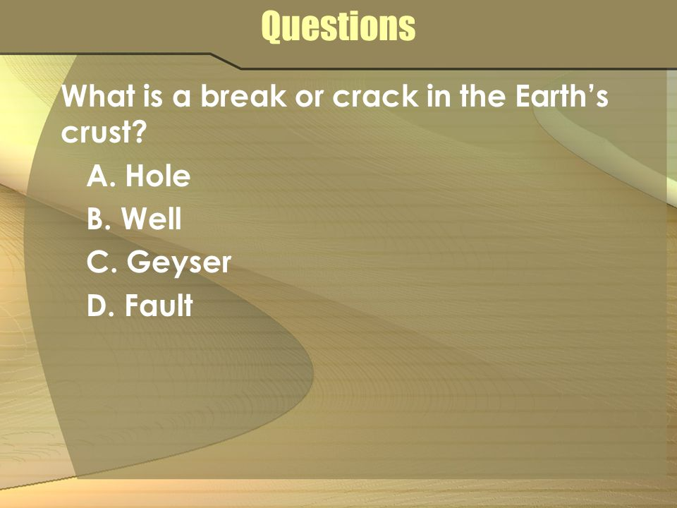 Questions What is a break or crack in the Earth's crust? A. Hole B. Well C. Geyser D. Fault