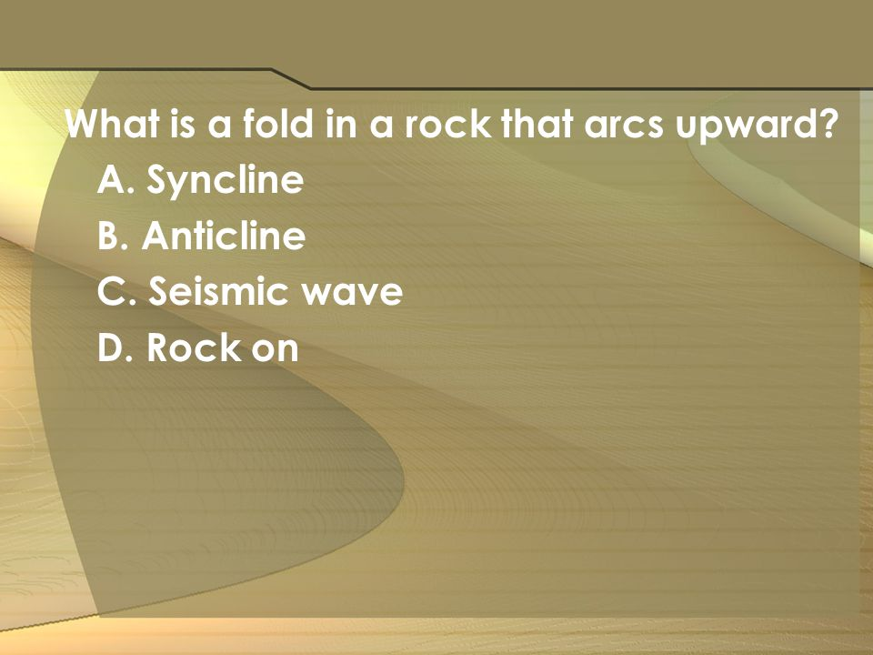 What is a fold in a rock that arcs upward? A. Syncline B. Anticline C. Seismic wave D. Rock on