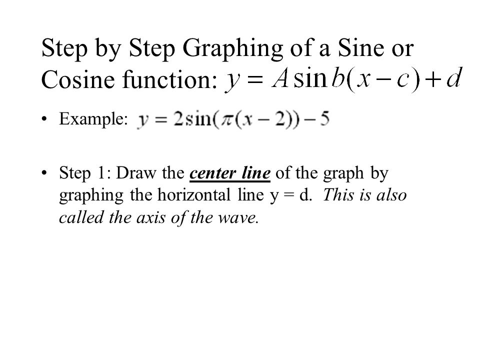Step by Step Graphing of a Sine or Cosine function: Example: Step 1: Draw the center line of the graph by graphing the horizontal line y = d.