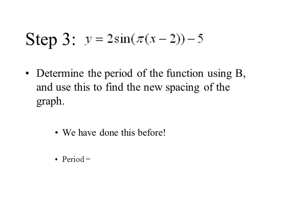 Step 3: Determine the period of the function using B, and use this to find the new spacing of the graph.