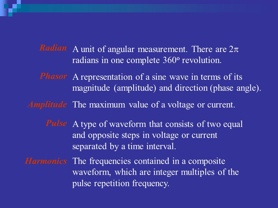 Radian Phasor Amplitude Pulse Harmonics The maximum value of a voltage or current. A type of waveform that consists of two equal and opposite steps in