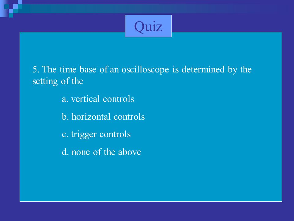 5. The time base of an oscilloscope is determined by the setting of the a. vertical controls b. horizontal controls c. trigger controls d. none of the
