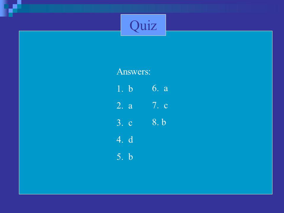 Quiz Answers: 1. b 2. a 3. c 4. d 5. b 6. a 7. c 8. b