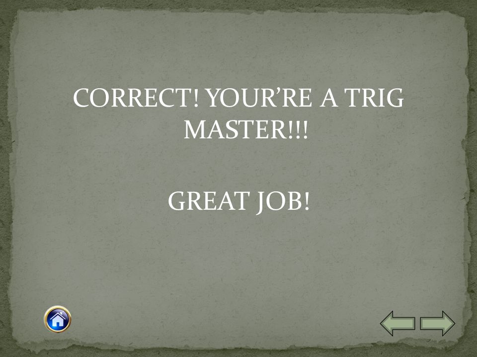 CORRECT! YOUR'RE A TRIG MASTER!!! GREAT JOB!
